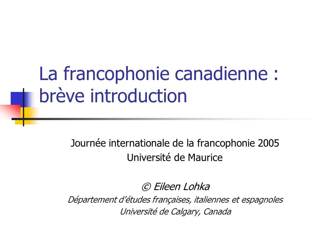 La francophonie canadienne : brève introduction Journée internationale de la francophonie 2005 Université de Maurice © Eileen Lohka Département détude