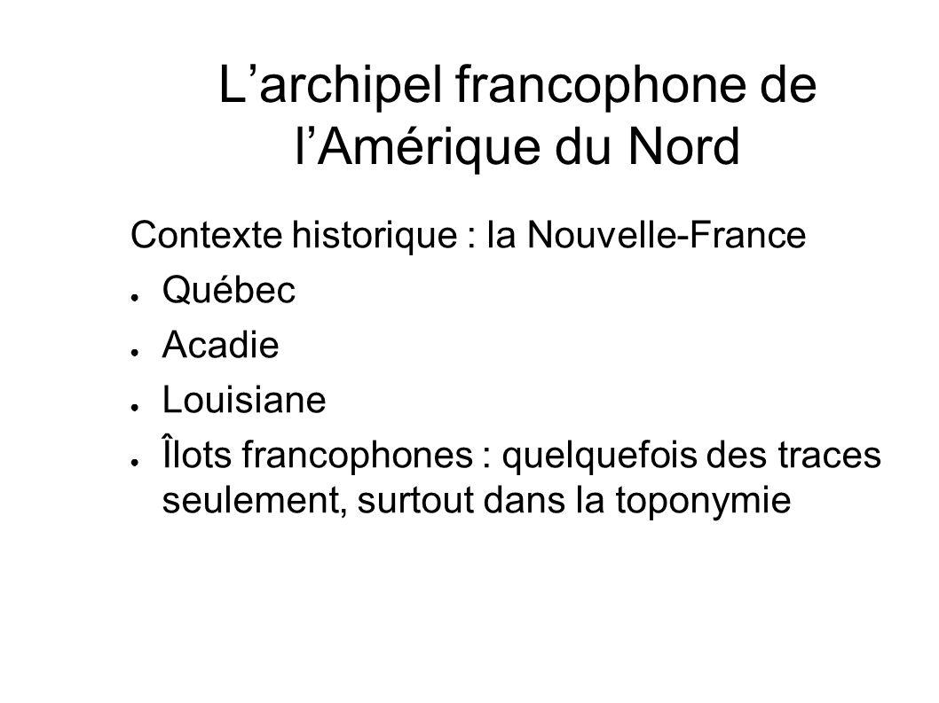 Larchipel francophone de lAmérique du Nord Contexte historique : la Nouvelle-France Québec Acadie Louisiane Îlots francophones : quelquefois des trace