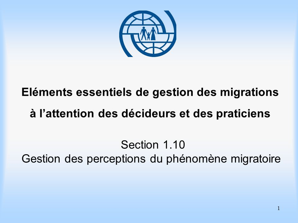 2 Eléments essentiels de gestion des migrations Section 1.10 Gestion des perceptions du phénomène migratoire Objectifs dapprentissage Améliorer vos connaissances des principaux concepts et processus associés à la gestion des perceptions du phénomène migratoire par le public.