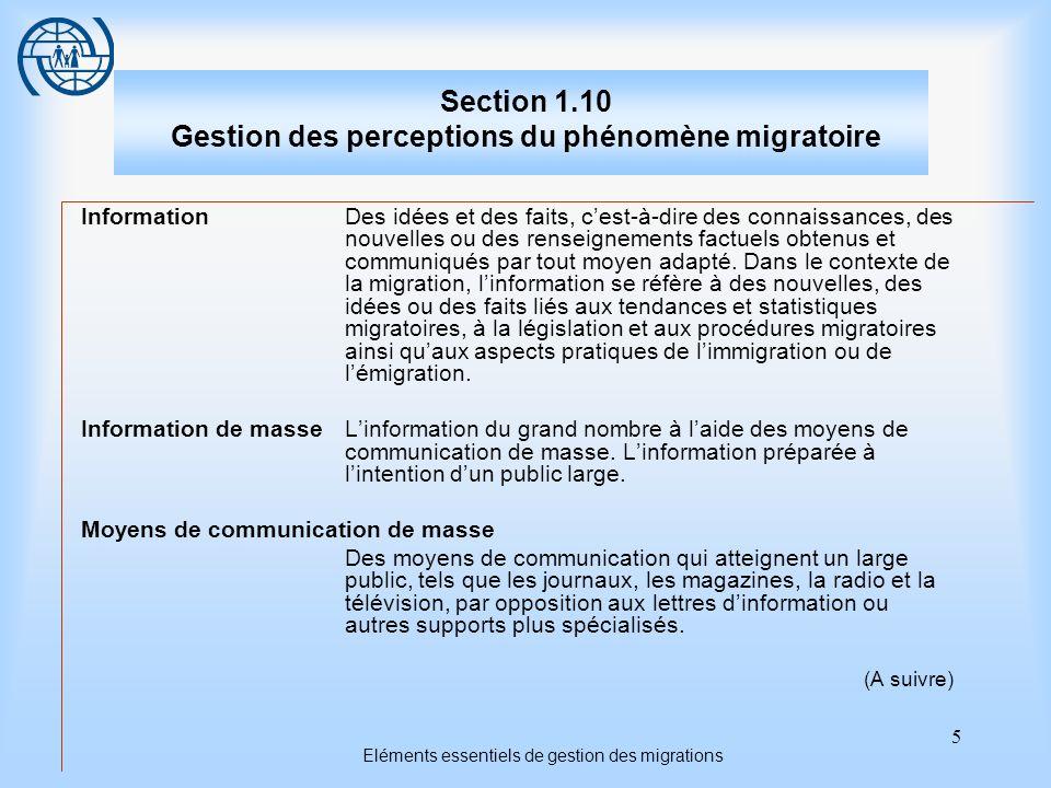 5 Eléments essentiels de gestion des migrations Section 1.10 Gestion des perceptions du phénomène migratoire InformationDes idées et des faits, cest-à-dire des connaissances, des nouvelles ou des renseignements factuels obtenus et communiqués par tout moyen adapté.