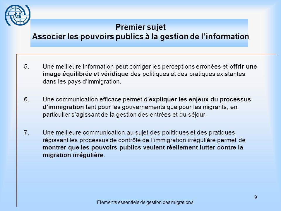 10 Eléments essentiels de gestion des migrations Premier sujet Associer les pouvoirs publics à la gestion de linformation La participation des pouvoirs publics Les pouvoirs publics ne devraient pas être seuls à offrir des informations sur la migration.