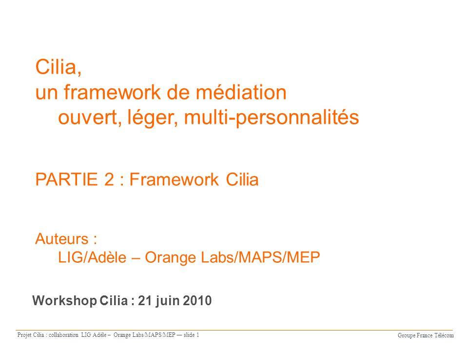 Groupe France Télécom Projet Cilia : collaboration LIG Adèle – Orange Labs/MAPS/MEP slide 1 Cilia, un framework de médiation ouvert, léger, multi-personnalités PARTIE 2 : Framework Cilia Auteurs : LIG/Adèle – Orange Labs/MAPS/MEP Workshop Cilia : 21 juin 2010