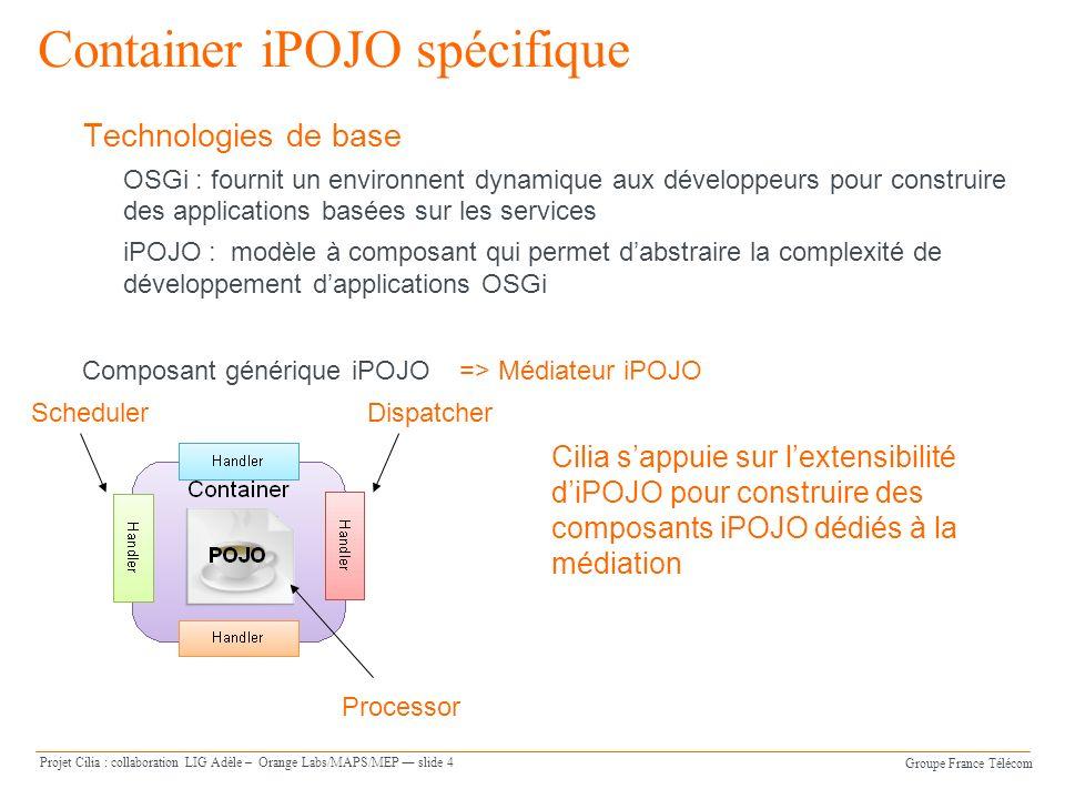 Groupe France Télécom Projet Cilia : collaboration LIG Adèle – Orange Labs/MAPS/MEP slide 4 Container iPOJO spécifique Technologies de base OSGi : fou