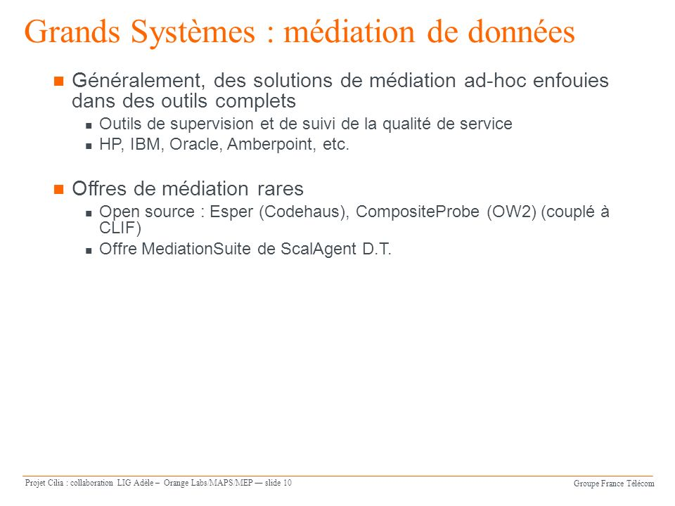 Groupe France Télécom Projet Cilia : collaboration LIG Adèle – Orange Labs/MAPS/MEP slide 10 Généralement, des solutions de médiation ad-hoc enfouies