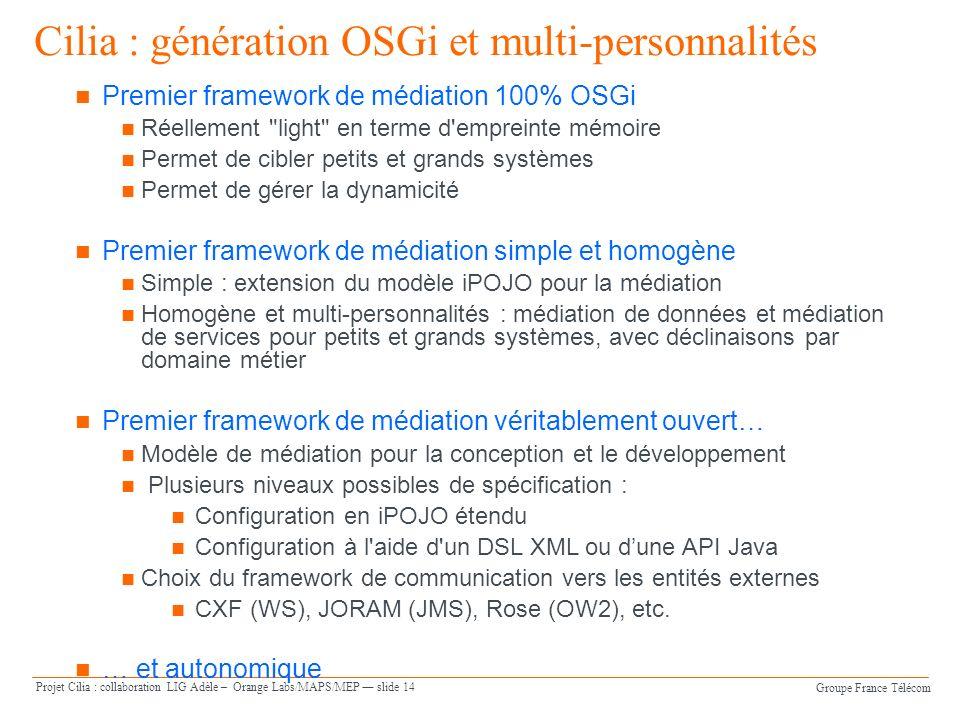 Groupe France Télécom Projet Cilia : collaboration LIG Adèle – Orange Labs/MAPS/MEP slide 14 Premier framework de médiation 100% OSGi Réellement