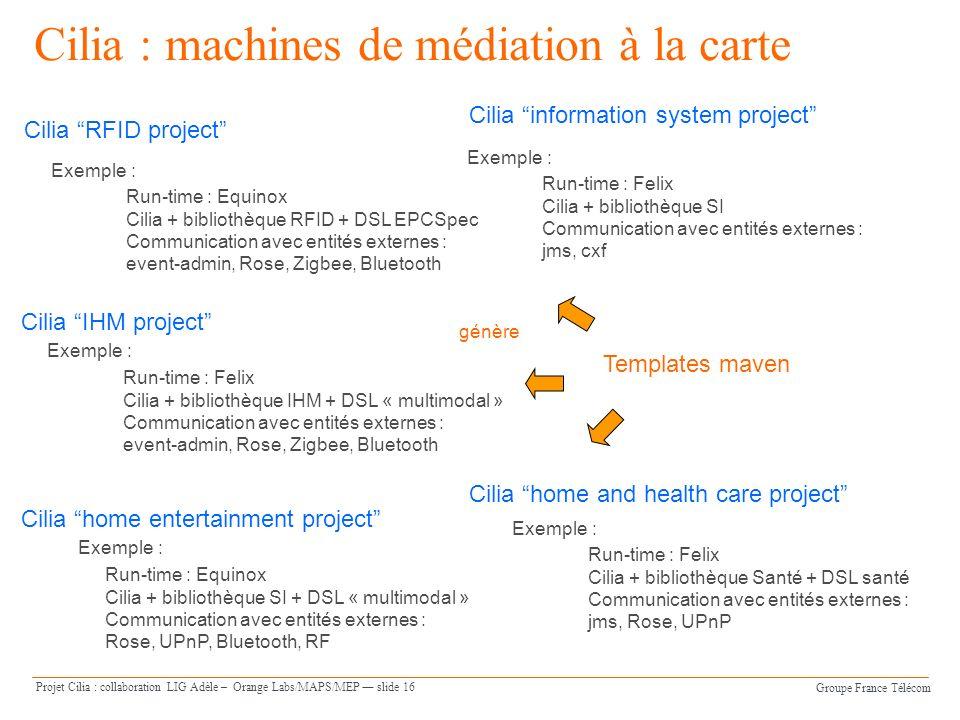 Groupe France Télécom Projet Cilia : collaboration LIG Adèle – Orange Labs/MAPS/MEP slide 16 Cilia : machines de médiation à la carte Cilia informatio
