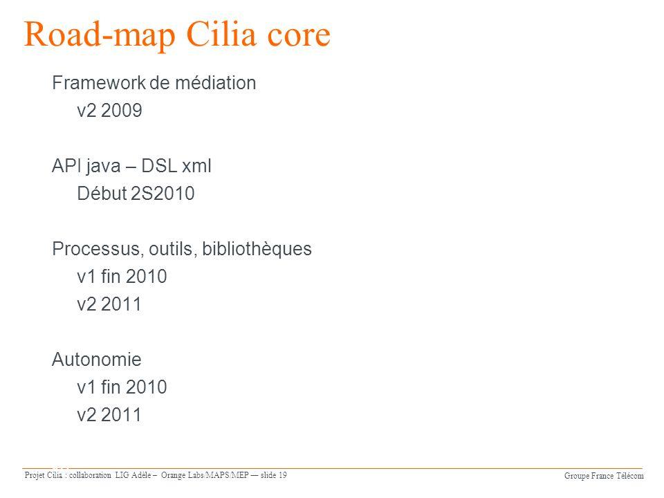 Groupe France Télécom Projet Cilia : collaboration LIG Adèle – Orange Labs/MAPS/MEP slide 19 Orange Software Engineering slide 19 Road-map Cilia core
