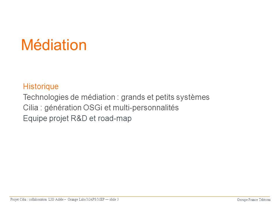 Groupe France Télécom Projet Cilia : collaboration LIG Adèle – Orange Labs/MAPS/MEP slide 3 Médiation Historique Technologies de médiation : grands et