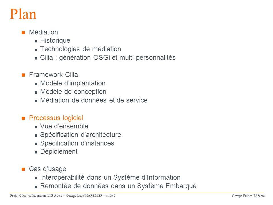 Groupe France Télécom Projet Cilia : collaboration LIG Adèle – Orange Labs/MAPS/MEP slide 13 Instances et liaisons Instances de médiateur Elles sont typées (nom du médiateur) Elles peuvent être spécifiées en DSL XML ou en utilisant lAPI Java qui sont conformes au modèle conceptuel de Cilia Liaisons Elles sont liées à la logique de création et de déploiement dune chaîne Elles sont définies par des noms de port (outport – inport) et un protocole - Exemple 1 : event-admin pour léchange dévénements entre deux instances de médiateur co-localisées.