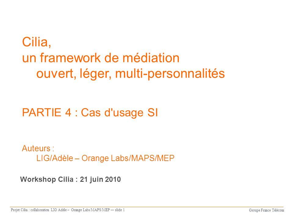 Groupe France Télécom Projet Cilia : collaboration LIG Adèle – Orange Labs/MAPS/MEP slide 1 Cilia, un framework de médiation ouvert, léger, multi-personnalités PARTIE 4 : Cas d usage SI Auteurs : LIG/Adèle – Orange Labs/MAPS/MEP Workshop Cilia : 21 juin 2010
