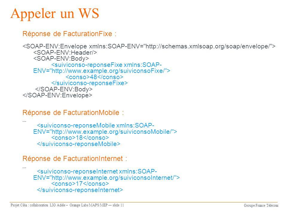 Groupe France Télécom Projet Cilia : collaboration LIG Adèle – Orange Labs/MAPS/MEP slide 11 Appeler un WS Réponse de FacturationFixe : 48 Réponse de FacturationMobile : … 18 Réponse de FacturationInternet : … 17