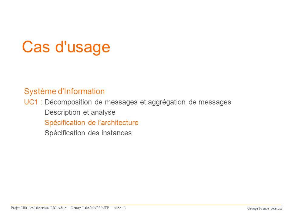 Groupe France Télécom Projet Cilia : collaboration LIG Adèle – Orange Labs/MAPS/MEP slide 13 Cas d usage Système d Information UC1 : Décomposition de messages et aggrégation de messages Description et analyse Spécification de larchitecture Spécification des instances
