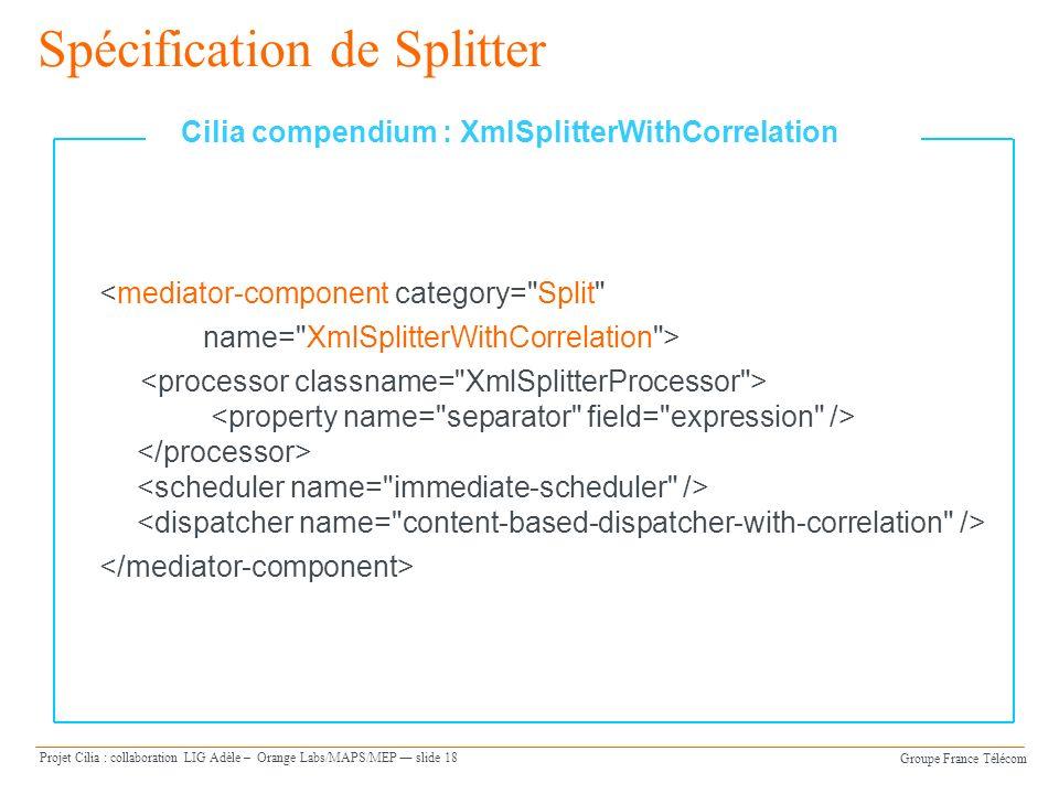 Groupe France Télécom Projet Cilia : collaboration LIG Adèle – Orange Labs/MAPS/MEP slide 18 Spécification de Splitter <mediator-component category= Split name= XmlSplitterWithCorrelation > Cilia compendium : XmlSplitterWithCorrelation