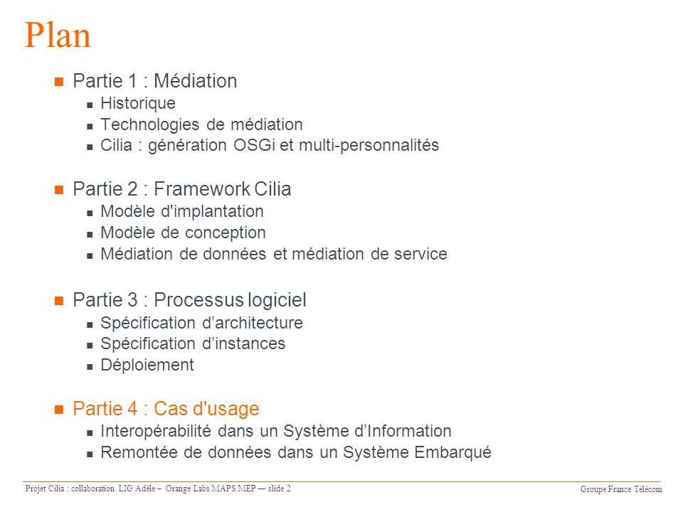 Groupe France Télécom Projet Cilia : collaboration LIG Adèle – Orange Labs/MAPS/MEP slide 23 POJO FacturationInternetProcessor public class FacturationInternet { private FacturationInternetService service; public Data process(Data data) { String content = (String) data.getContent(); String responseContent = service.getConsommation(content); data.setContent(responseContent); return data; }