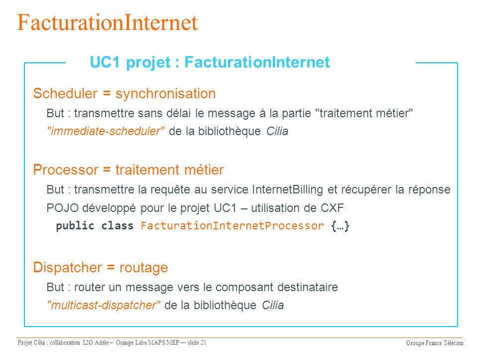 Groupe France Télécom Projet Cilia : collaboration LIG Adèle – Orange Labs/MAPS/MEP slide 21 FacturationInternet Scheduler = synchronisation But : transmettre sans délai le message à la partie traitement métier immediate-scheduler de la bibliothèque Cilia Processor = traitement métier But : transmettre la requête au service InternetBilling et récupérer la réponse POJO développé pour le projet UC1 – utilisation de CXF public class FacturationInternetProcessor {…} Dispatcher = routage But : router un message vers le composant destinataire multicast-dispatcher de la bibliothèque Cilia UC1 projet : FacturationInternet