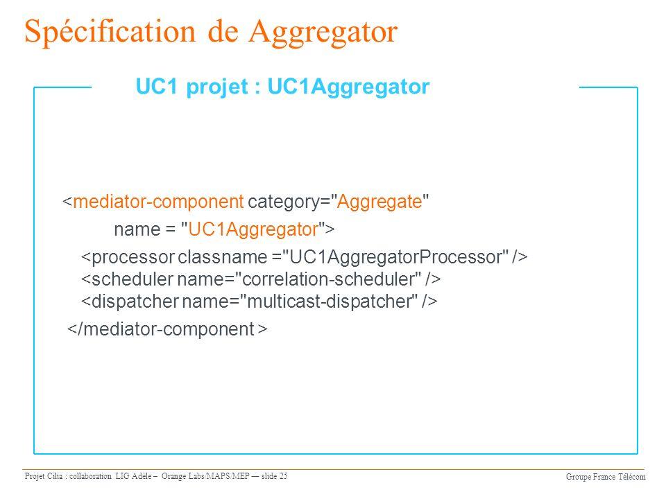 Groupe France Télécom Projet Cilia : collaboration LIG Adèle – Orange Labs/MAPS/MEP slide 25 Spécification de Aggregator UC1 projet : UC1Aggregator <mediator-component category= Aggregate name = UC1Aggregator >