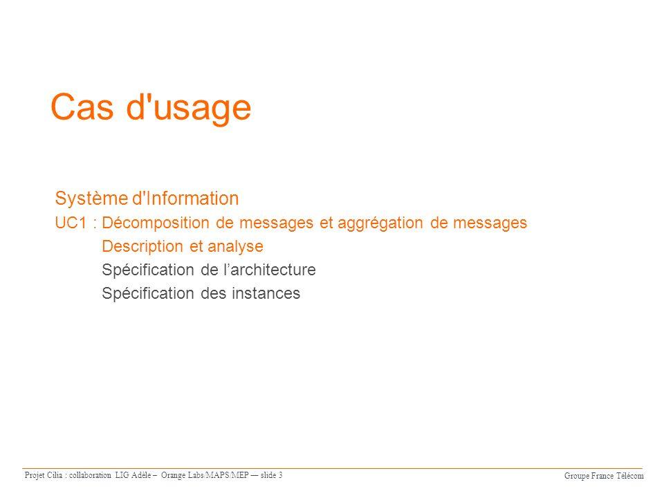Groupe France Télécom Projet Cilia : collaboration LIG Adèle – Orange Labs/MAPS/MEP slide 3 Cas d usage Système d Information UC1 : Décomposition de messages et aggrégation de messages Description et analyse Spécification de larchitecture Spécification des instances