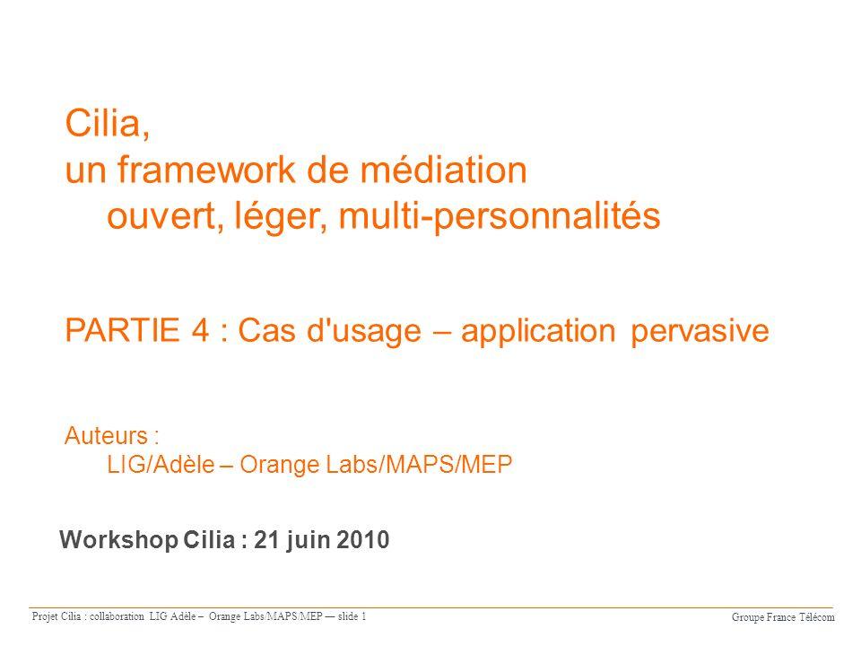 Groupe France Télécom Projet Cilia : collaboration LIG Adèle – Orange Labs/MAPS/MEP slide 1 Cilia, un framework de médiation ouvert, léger, multi-personnalités PARTIE 4 : Cas d usage – application pervasive Auteurs : LIG/Adèle – Orange Labs/MAPS/MEP Workshop Cilia : 21 juin 2010
