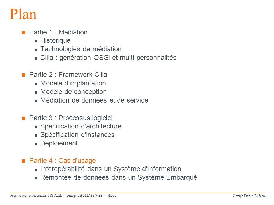 Groupe France Télécom Projet Cilia : collaboration LIG Adèle – Orange Labs/MAPS/MEP slide 3 Cas d usage Application Pervasive UC2 : Système de remonté de données RFID Description et analyse Spécification de larchitecture Spécification des instances