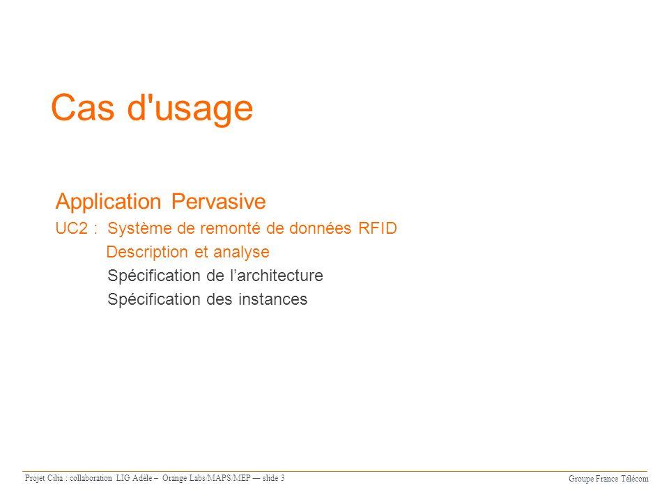 Groupe France Télécom Projet Cilia : collaboration LIG Adèle – Orange Labs/MAPS/MEP slide 14 Cas d usage Application Pervasive UC2 : Système de remonté de données RFID Description et analyse Spécification de larchitecture Spécification des instances