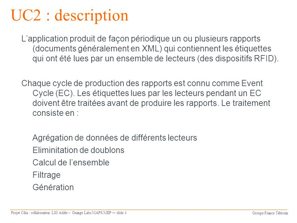 Groupe France Télécom Projet Cilia : collaboration LIG Adèle – Orange Labs/MAPS/MEP slide 4 UC2 : description Lapplication produit de façon périodique un ou plusieurs rapports (documents généralement en XML) qui contiennent les étiquettes qui ont été lues par un ensemble de lecteurs (des dispositifs RFID).
