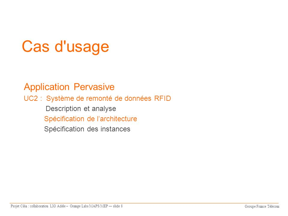 Groupe France Télécom Projet Cilia : collaboration LIG Adèle – Orange Labs/MAPS/MEP slide 8 Cas d usage Application Pervasive UC2 : Système de remonté de données RFID Description et analyse Spécification de larchitecture Spécification des instances