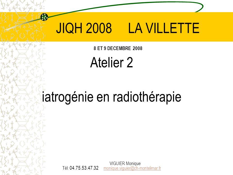 VIGUIER Monique JIQH 2008 LA VILLETTE 8 ET 9 DECEMBRE 2008 Atelier 2 iatrogénie en radiothérapie Tél: 04.75.53.47.32 monique.viguier@ch-montelimar.fr