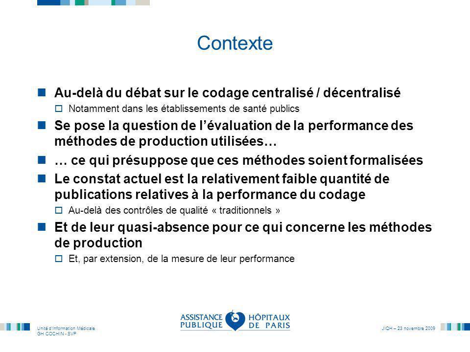 Unité dInformation Médicale GH COCHIN - SVP JIQH – 23 novembre 2009 Le cas de lhôpital Paul Brousse Lhôpital Universitaire Paul Brousse (AP-HP) a opté, dès la mise en place du PMSI pour un codage centralisé des diagnostics Secondairement (2006 - 2007), lorganisation de ce codage centralisé a été entièrement revue, pour sinscrire dans un modèle formel de production : le modèle PRIMAQ (Production de lInformation Médicale en Assurance Qualité) Appropriation des concepts et méthodes du Génie industriel (qualitique, productique) Protocolisation de lorganisation de la production et de son suivi Protocolisation du codage par situation clinique, avec en termes de qualité les objectifs suivants : exhaustivité, démontrabilité, reproductibilité