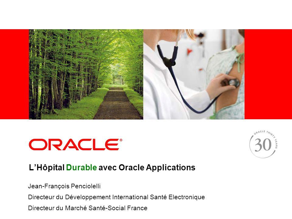 LHôpital Durable avec Oracle Applications Jean-François Penciolelli Directeur du Développement International Santé Electronique Directeur du Marché Santé-Social France