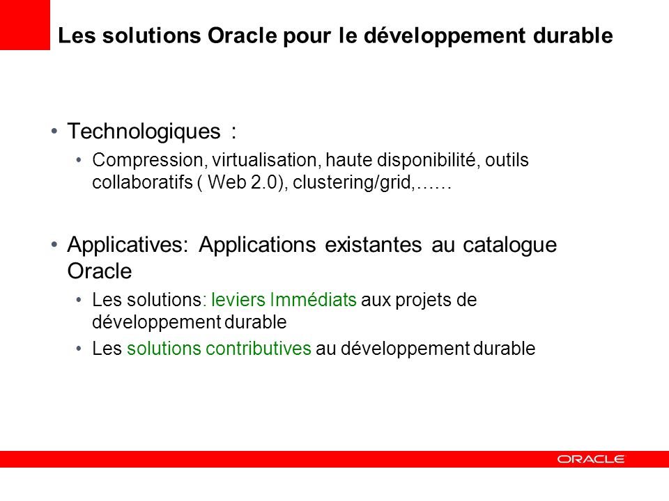 Les solutions Oracle pour le développement durable Technologiques : Compression, virtualisation, haute disponibilité, outils collaboratifs ( Web 2.0), clustering/grid,…… Applicatives: Applications existantes au catalogue Oracle Les solutions: leviers Immédiats aux projets de développement durable Les solutions contributives au développement durable