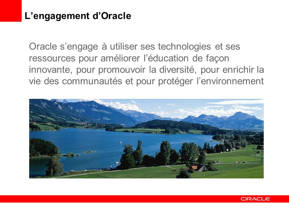 Lengagement dOracle Oracle sengage à utiliser ses technologies et ses ressources pour améliorer léducation de façon innovante, pour promouvoir la diversité, pour enrichir la vie des communautés et pour protéger lenvironnement