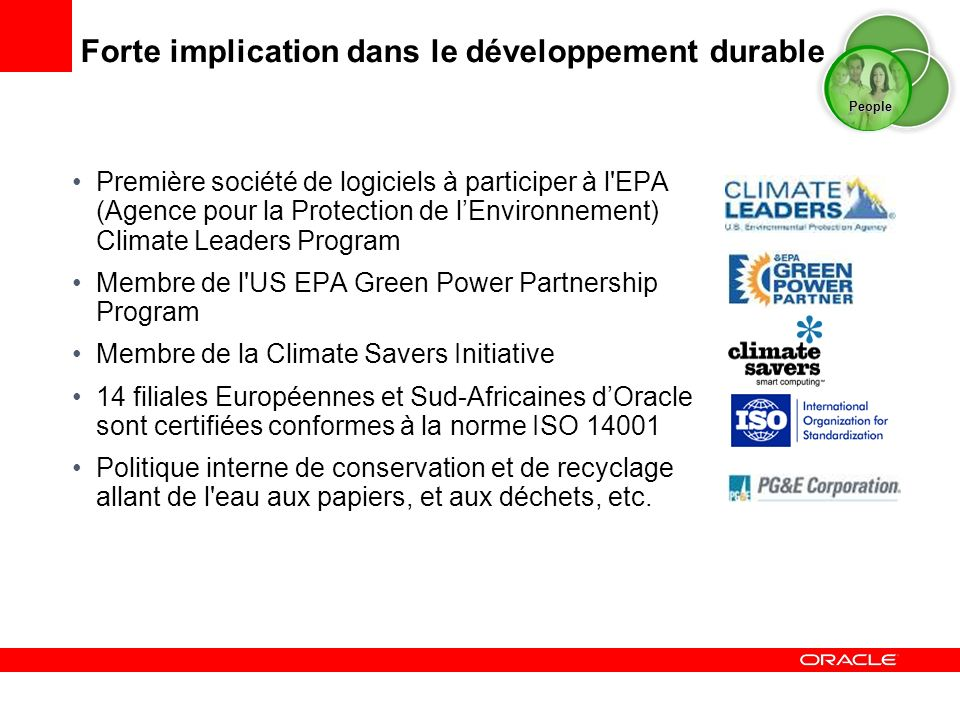 Première société de logiciels à participer à l EPA (Agence pour la Protection de lEnvironnement) Climate Leaders Program Membre de l US EPA Green Power Partnership Program Membre de la Climate Savers Initiative 14 filiales Européennes et Sud-Africaines dOracle sont certifiées conformes à la norme ISO 14001 Politique interne de conservation et de recyclage allant de l eau aux papiers, et aux déchets, etc.