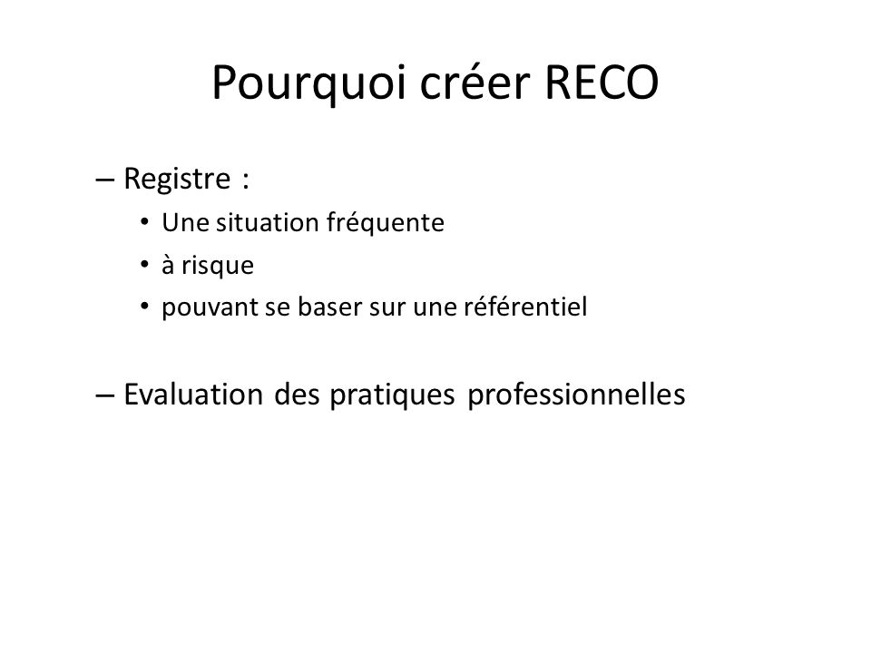 Pourquoi créer RECO – Registre : Une situation fréquente à risque pouvant se baser sur une référentiel – Evaluation des pratiques professionnelles
