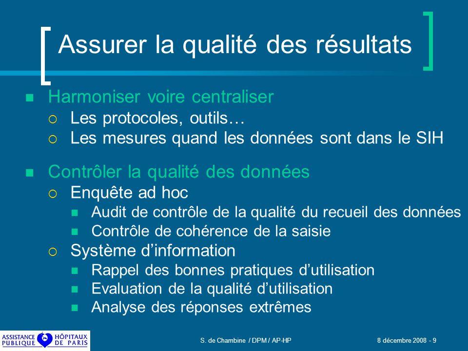 S. de Chambine / DPM / AP-HP 8 décembre 2008 - 9 Assurer la qualité des résultats Harmoniser voire centraliser Les protocoles, outils… Les mesures qua