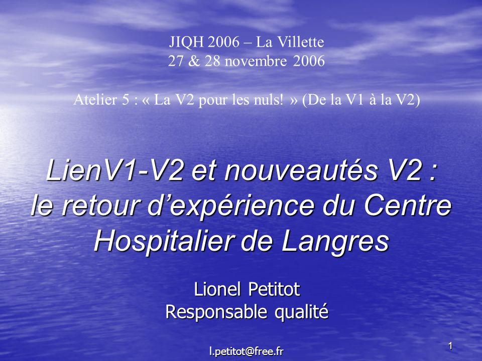 1 LienV1-V2 et nouveautés V2 : le retour dexpérience du Centre Hospitalier de Langres Lionel Petitot Responsable qualité l.petitot@free.fr JIQH 2006 –