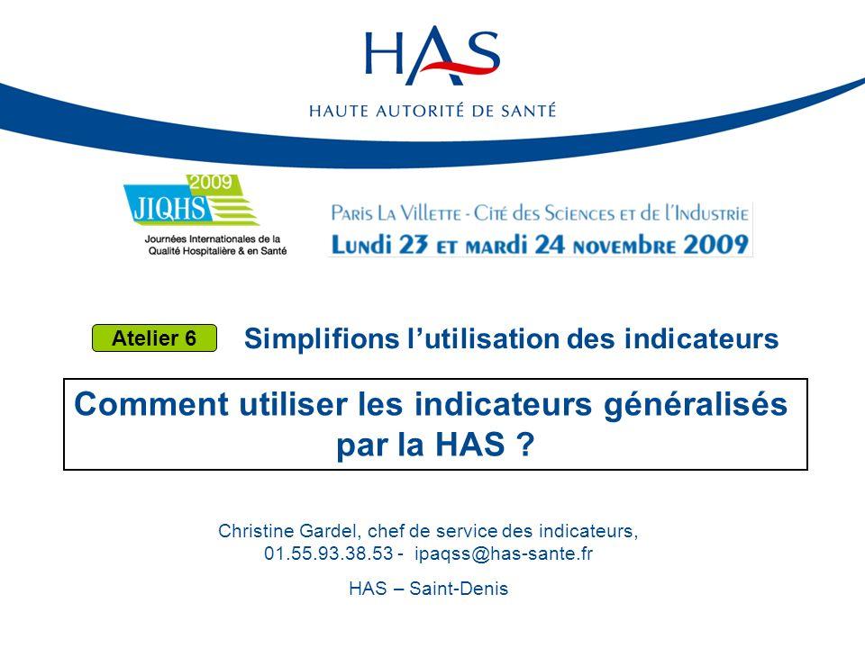 Simplifions lutilisation des indicateurs Comment utiliser les indicateurs généralisés par la HAS ? Christine Gardel, chef de service des indicateurs,