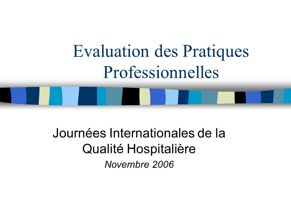 AC Bensadon/ DHOS 27 novembre 2006 Evaluation des pratiques professionnelles n Consiste en l analyse de la pratique professionnelle en référence à des recommandations et selon une méthode élaborée ou validée par la Haute Autorité de santé n Inclut la mise en oeuvre et le suivi d actions d amélioration des pratiques