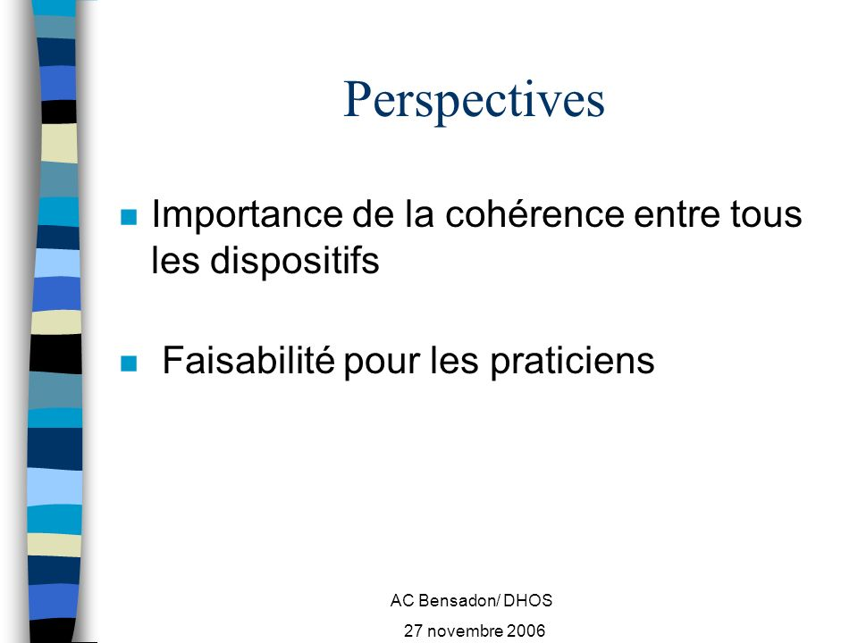 AC Bensadon/ DHOS 27 novembre 2006 Perspectives n Importance de la cohérence entre tous les dispositifs n Faisabilité pour les praticiens