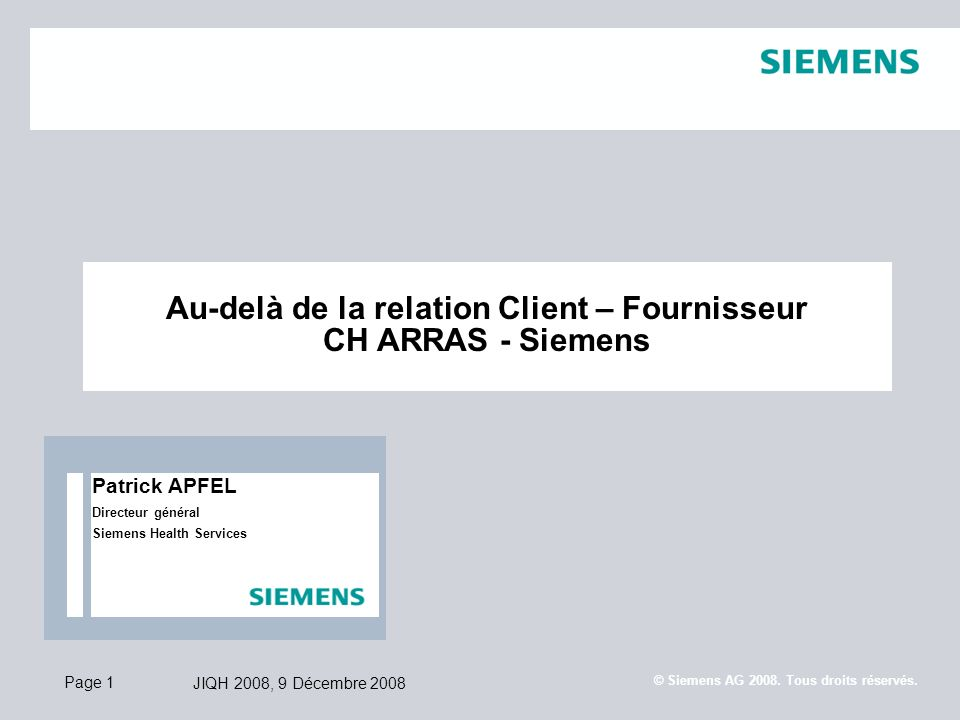 Page 1 JIQH 2008, 9 Décembre 2008 © Siemens AG 2008. Tous droits réservés. Au-delà de la relation Client – Fournisseur CH ARRAS - Siemens Patrick APFE