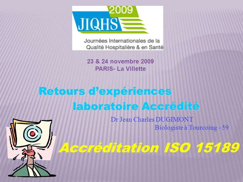 Dr Jean Charles DUGIMONT Biologiste à Tourcoing –59 laboratoire Accrédité Accréditation ISO 15189 23 & 24 novembre 2009 PARIS- La Villette Retours dex