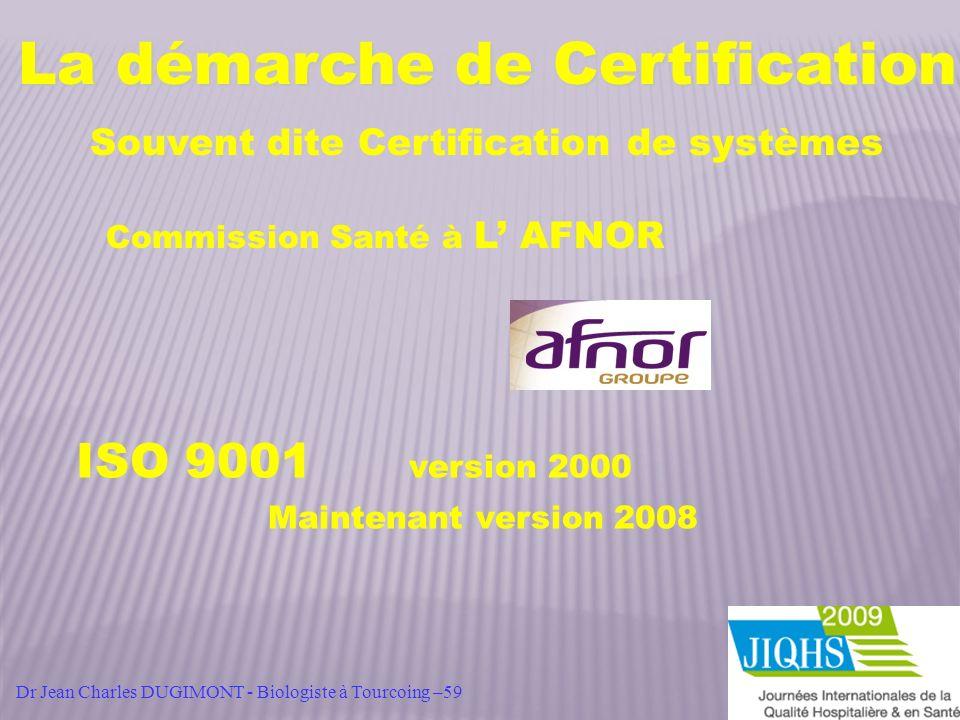 La démarche de Certification Souvent dite Certification de systèmes Commission Santé à L AFNOR ISO 9001 version 2000 Maintenant version 2008 Dr Jean C