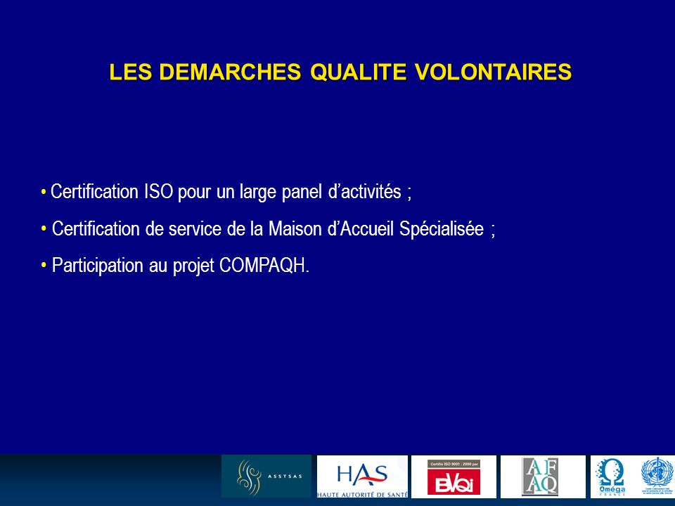 6 LES DEMARCHES QUALITE VOLONTAIRES Certification ISO pour un large panel dactivités ; Certification de service de la Maison dAccueil Spécialisée ; Participation au projet COMPAQH.