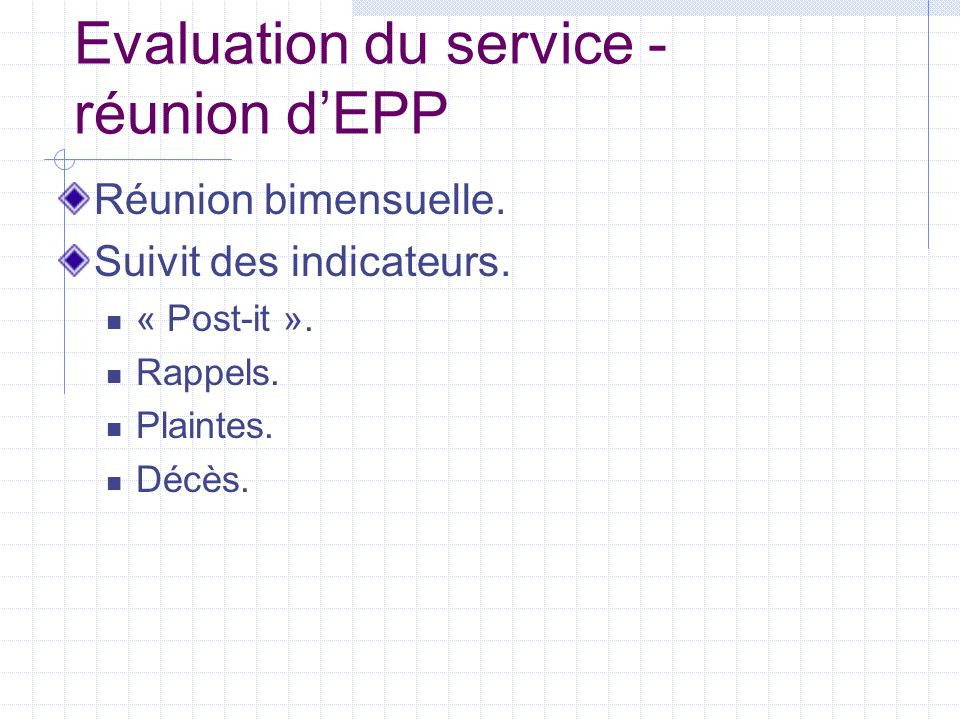 Evaluation du service - réunion dEPP Réunion bimensuelle. Suivit des indicateurs. « Post-it ». Rappels. Plaintes. Décès.