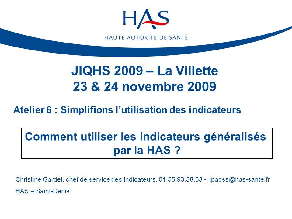 Atelier 6 : Simplifions lutilisation des indicateurs JIQHS 2009 – La Villette 23 & 24 novembre 2009 Comment utiliser les indicateurs généralisés par l
