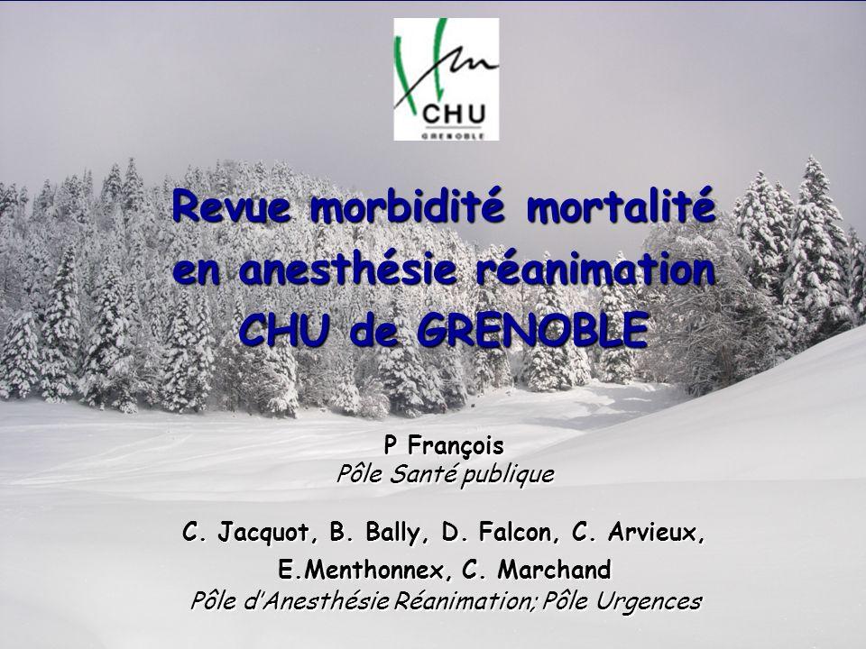 Revue morbidité mortalité en anesthésie réanimation CHU de GRENOBLE P François Pôle Santé publique C. Jacquot, B. Bally, D. Falcon, C. Arvieux, E.Ment