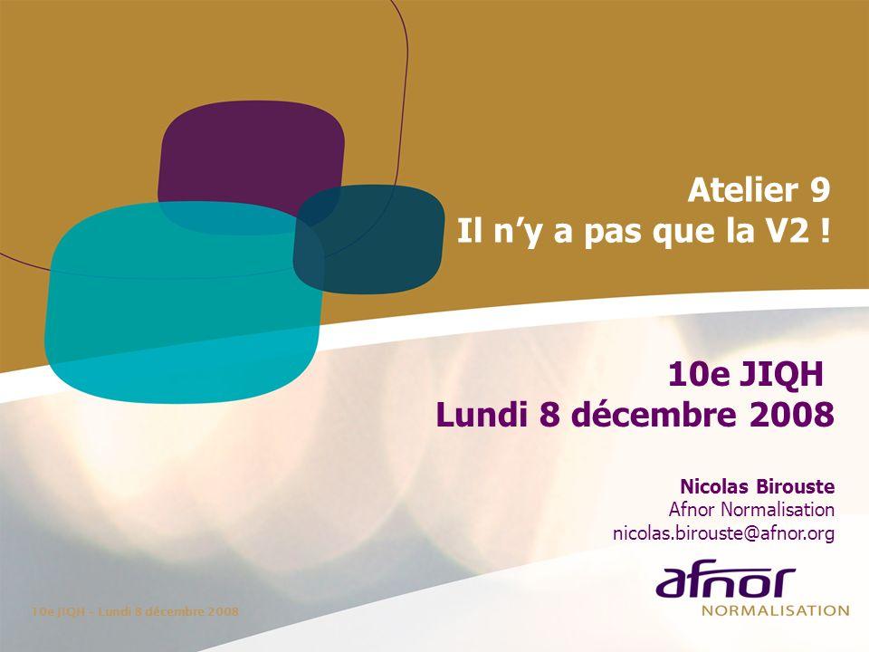 10e JIQH – Lundi 8 décembre 2008 Atelier 9 Il ny a pas que la V2 ! 10e JIQH Lundi 8 décembre 2008 Nicolas Birouste Afnor Normalisation nicolas.biroust