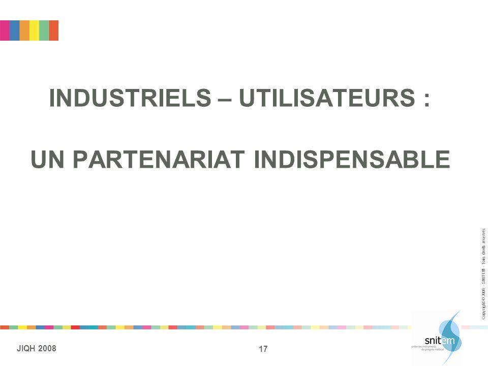 17 JIQH 2008 Copyright © 2006 - SNITEM - Tous droits réservés INDUSTRIELS – UTILISATEURS : UN PARTENARIAT INDISPENSABLE