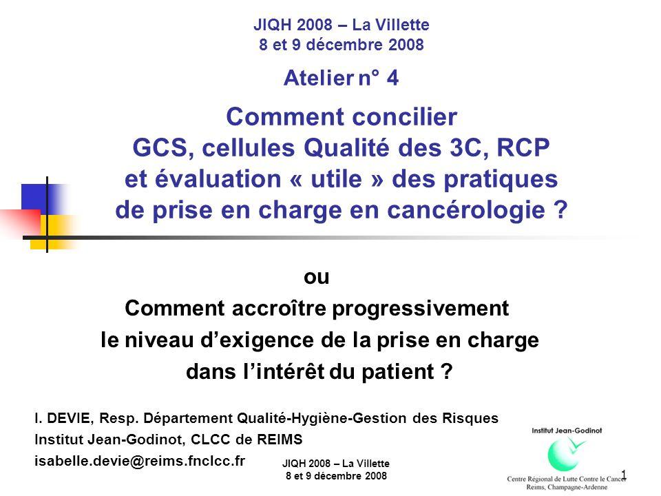 JIQH 2008 – La Villette 8 et 9 décembre 2008 1 JIQH 2008 – La Villette 8 et 9 décembre 2008 Atelier n° 4 Comment concilier GCS, cellules Qualité des 3C, RCP et évaluation « utile » des pratiques de prise en charge en cancérologie .