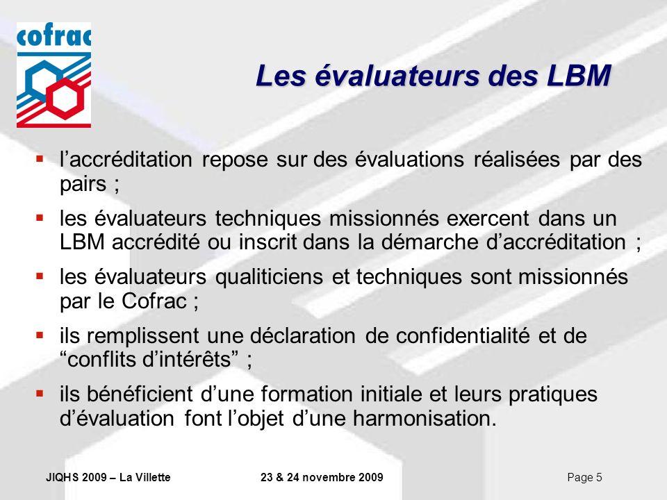 JIQHS 2009 – La Villette23 & 24 novembre 2009Page 6 Les évaluations des LBM une accréditation multisites et un cycle standardisé avec une évaluation initiale, 3 évaluations de surveillance, une réévaluation à 5 ans (la 1 ère réévaluation a lieu au bout de 4 ans) ; le LBM peut récuser lévaluateur proposé, sur justifications auprès du Cofrac ; Les écarts constatés sont présentés au LBM en réunion de clôture de lévaluation ; le LBM peut accepter / refuser lécart signalé par lévaluateur ;