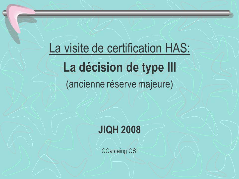 La visite de certification HAS: La décision de type III (ancienne réserve majeure) JIQH 2008 CCastaing CSI